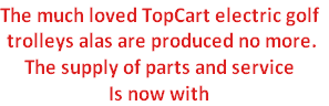 The much loved TopCart electric golf  trolleys alas are produced no more. The supply of parts and service Is now with